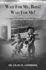 Wait for Me, Boys! Wait for Me! Growing up on Clinch River and the Years Beyond