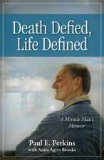 Death Defied, Life Defined:  A Miracle Man S Memoir