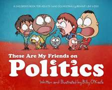 These Are My Friends on Politics: A Childrenas Book for Adults Who Occasionally Behave Like Kids