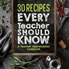 30 Recipes Every Teacher Should Know - A Teacher Appreciation Cookbook