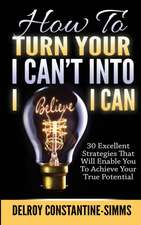 How to Turn Your I Can't Into I Believe I Can:  30 Excellent Strategies That Will Enable You to Achieve Your True Potential