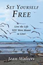 Set Yourself Free: Live the Life YOU Were Meant to Live!