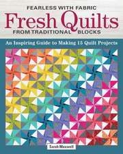 Fearless with Fabric Fresh Quilts from Traditional Blocks: An Inspiring Guide to Making 14 Quilt Projects