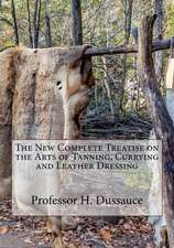 The New Complete Treatise on the Arts of Tanning, Currying and Leather Dressing