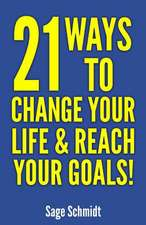 21 Ways to Change Your Life and Reach Your Goals!