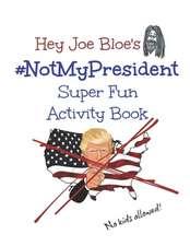 Hey Joe Bloe's #NotMyPresident Super Fun Activity Book: No Kids Allowed!