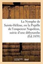 La Nymphe de Sainte-Helene, Ou La Pupille de L'Empereur Napoleon, Suivie D'Une Dithyrambe