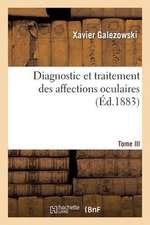 Diagnostic Et Traitement Des Affections Oculaires. Tome III