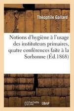 Notions D'Hygiene A L'Usage Des Instituteurs Primaires, Quatre Conferences Faite a la Sorbonne:  En 1867