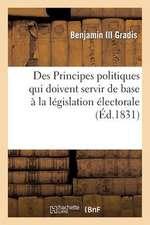 Des Principes Politiques Qui Doivent Servir de Base a la Legislation Electorale