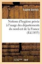 Notions D'Hygiene Privee A L'Usage Des Departements Du Nord-Est de La France