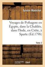 Voyages de Pythagore En Egypte, Dans La Chaldee, Dans L'Inde, En Crete, a Sparte. Tome 2