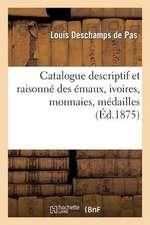 Catalogue Descriptif Et Raisonne Des Emaux, Ivoires, Monnaies, Medailles