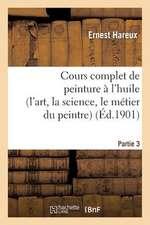 Cours Complet de Peinture A L'Huile (L'Art, la Science, le Metier Du Peintre). Partie 3