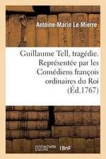 Guillaume Tell, Tragedie. Representee Par Les Comediens Francois Ordinaires Du Roi