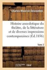 Histoire Anecdotique Du Theatre, de La Litterature Et de Diverses Impressions Contemporaines. T2