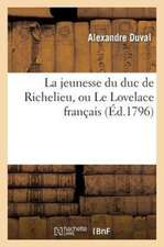 La Jeunesse Du Duc de Richelieu, Ou Le Lovelace Francais, Comedie En Prose Et En Cinq Actes