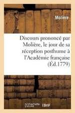 Discours Prononce Par Moliere, Le Jour de Sa Reception Posthume A L'Academie Francaise
