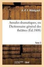 Annales Dramatiques, Ou Dictionnaire General Des Theatres. Tome 3