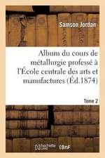 Album Du Cours de Metallurgie Professe A L'Ecole Centrale Des Arts Et Manufactures. 2