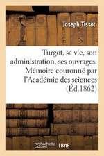 Turgot, Sa Vie, Son Administration, Ses Ouvrages. Memoire Couronne Par L'Academie Des Sciences