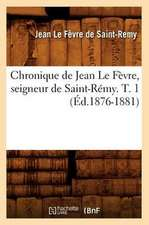 Chronique de Jean Le Fevre, Seigneur de Saint-Remy. T. 1