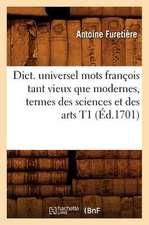 Dict. Universel Mots Francois Tant Vieux Que Modernes, Termes Des Sciences Et Des Arts T1 (Ed.1701)
