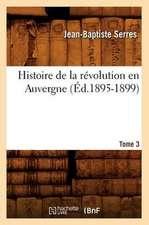 Histoire de La Revolution En Auvergne. Tome 3:  Avec Une Exposition Claire Et Precise de Ses Procedes, (Ed.1860)