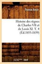 Histoire Des Regnes de Charles VII Et de Louis XI. T. 4 (Ed.1855-1859)
