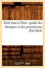 Huit Jours a Paris:  Guide Des Etrangers Et Des Promeneurs (Ed.1864)
