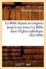 La Bible Depuis Ses Origines Jusqu'a Nos Jours. la Bible Dans L'Eglise Catholique