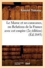 Le Maroc Et Ses Caravanes, Ou Relations de La France Avec CET Empire (2e Edition) (Ed.1845)