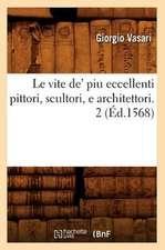 Le Vite de' Piu Eccellenti Pittori, Scultori, E Architettori. 2 (Ed.1568)