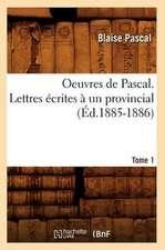 Oeuvres de Pascal. Lettres Ecrites a Un Provincial. Tome 1 (Ed.1885-1886)