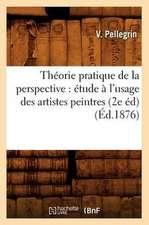 Theorie Pratique de La Perspective:  Etude A L'Usage Des Artistes Peintres (2e Ed) (Ed.1876)