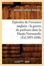 Episodes de L'Invasion Anglaise:  La Guerre de Partisans Dans La Haute-Normandie (Ed.1893-1896)