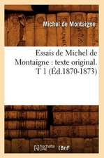 Essais de Michel de Montaigne:  Texte Original. T 1 (Ed.1870-1873)