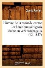 Histoire de La Croisade Contre Les Heretiques Albigeois Ecrite En Vers Provencaux (Ed.1837)
