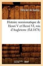 Histoire Numismatique de Henri V Et Henri VI, Rois D'Angleterre