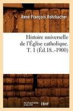Histoire Universelle de L'Eglise Catholique. T. 1 (Ed.18..-1900)