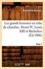 Les Grands Hommes En Robe de Chambre. Henri IV, Louis XIII Et Richelieu. Tome 1 (Ed.1866)