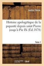 Histoire Apologetique de La Papaute Depuis Saint Pierre Jusqu a Pie IX. Tome 1