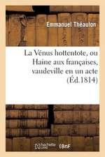 La Venus Hottentote, Ou Haine Aux Francaises, Vaudeville En Un Acte