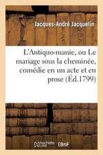 L'Antiquo-Manie, Ou Le Mariage Sous La Cheminee, Comedie En Un Acte Et En Prose