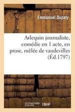Arlequin Journaliste, Comedie En 1 Acte, En Prose, Melee de Vaudevilles
