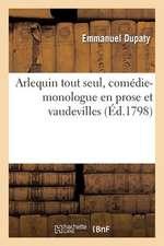 Arlequin Tout Seul, Comedie-Monologue En Prose Et Vaudevilles