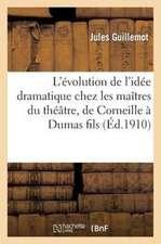 L'Evolution de L'Idee Dramatique Chez Les Maitres Du Theatre, de Corneille a Dumas Fils