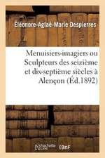 Menuisiers-Imagiers Ou Sculpteurs Des Seizieme Et Dix-Septieme Siecles a Alencon