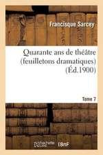 Quarante ANS de Theatre (Feuilletons Dramatiques) Tome 7