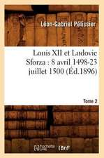 Louis XII Et Ludovic Sforza:  (8 Avril 1498-23 Juillet 1500). Tome 2 (Ed.1896)